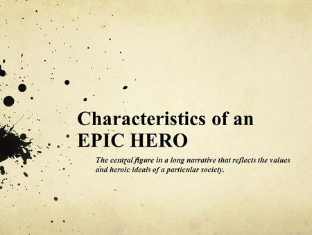 Characteristics of an EPIC HERO The central figure in a long narrative that reflects the values and heroic ideals of a particular society.