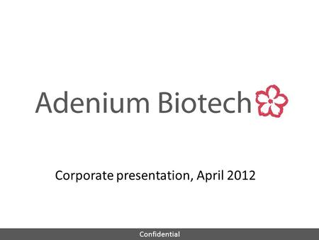 Confidential Corporate presentation, April 2012. Confidential Adenium Biotech Management: - Peter Nordkild, MD, CEO, ex Novo Nordisk, Ferring, Egalet.