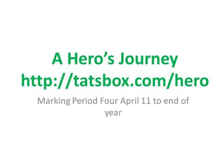 A Hero's Journey http://tatsbox.com/hero Marking Period Four April 11 to end of year.