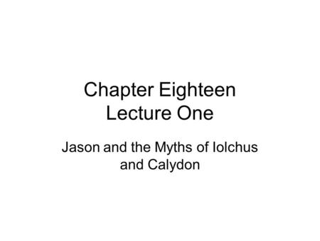 Chapter Eighteen Lecture One Jason and the Myths of Iolchus and Calydon.