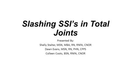 Slashing SSI's in Total Joints Presented By: Shelly Stalter, MSN, MBA, RN, RNFA, CNOR Dawn Evans, MSN, RN, PHN, CPPS Colleen Coots, BSN, RNFA, CNOR.