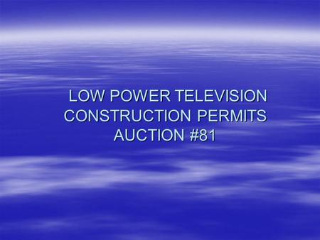 LOW POWER TELEVISION CONSTRUCTION PERMITS AUCTION #81 LOW POWER TELEVISION CONSTRUCTION PERMITS AUCTION #81.