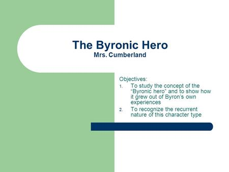 "The Byronic Hero Mrs. Cumberland Objectives: 1. To study the concept of the ""Byronic hero"" and to show how it grew out of Byron's own experiences 2. To."