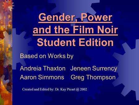 Gender, Power and the Film Noir Student Edition Based on Works by Andreia Thaxton Jeneen Surrency Aaron Simmons Greg Thompson Created and Edited by: Dr.