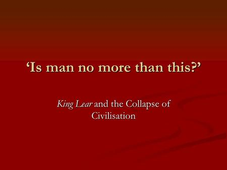 'Is man no more than this?' King Lear and the Collapse of Civilisation.