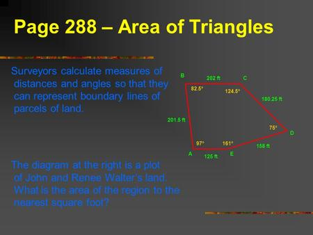 Page 288 – Area of Triangles Surveyors calculate measures of distances and angles so that they can represent boundary lines of parcels of land. The diagram.