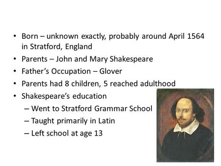 William Shakespeare Early Years Born – unknown exactly, probably around April 1564 in Stratford, England Parents – John and Mary Shakespeare Father's Occupation.