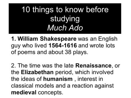 1. William Shakespeare was an English guy who lived 1564-1616 and wrote lots of poems and about 38 plays. 2. The time was the late Renaissance, or the.
