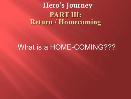 Hero's Journey What is a HOME-COMING???. Hero's Journey