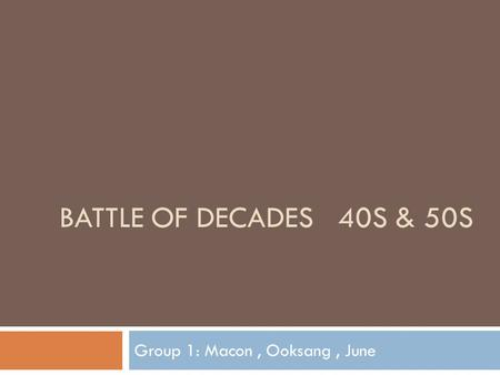 BATTLE OF DECADES 40S & 50S Group 1: Macon, Ooksang, June.