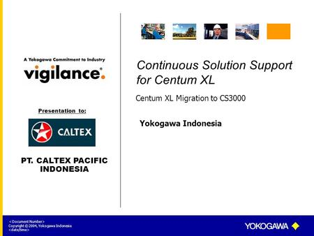 Yokogawa Indonesia < Document Number> Copyright © 2004, Yokogawa Indonesia Continuous Solution Support for Centum XL Centum XL Migration to CS3000 Presentation.