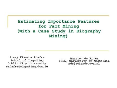 Estimating Importance Features for Fact Mining (With a Case Study in Biography Mining) Sisay Fissaha Adafre School of Computing Dublin City University.
