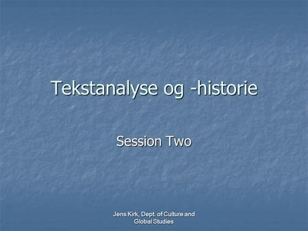 Jens Kirk, Dept. of Culture and Global Studies Tekstanalyse og -historie Session Two.