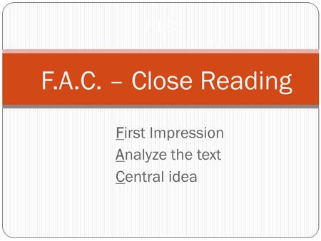 First Impression Analyze the text Central idea F.I.C. F.A.C. – Close Reading.