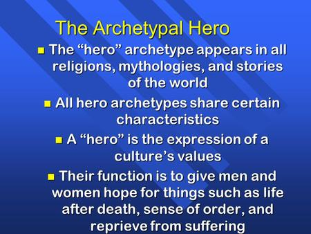 "The Archetypal Hero n The ""hero"" archetype appears in all religions, mythologies, and stories of the world n All hero archetypes share certain characteristics."