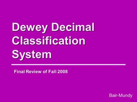 Dewey Decimal Classification System Final Review of Fall 2008 Bair-Mundy.