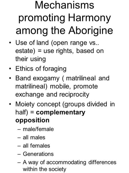 Mechanisms promoting Harmony among the Aborigine Use of land (open range vs.. estate) = use rights, based on their using Ethics of foraging Band exogamy.
