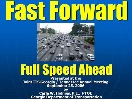 Fast Forward Full Speed Ahead Presented at the Joint ITS Georgia / Tennessee Annual Meeting September 25, 2006 by Carla W. Holmes, P.E., PTOE Georgia Department.