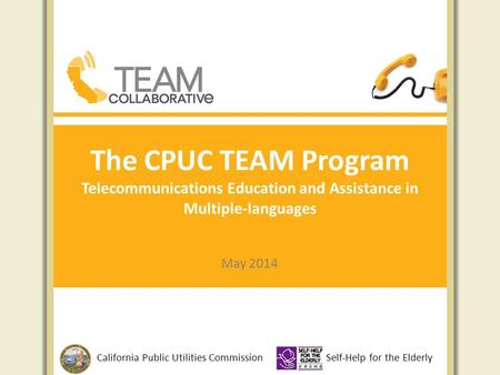 The CPUC TEAM Program Telecommunications Education and Assistance in Multiple-languages May 2014 California Public Utilities CommissionSelf-Help for the.