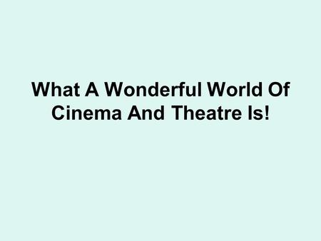 What A Wonderful World Of Cinema And Theatre Is!.