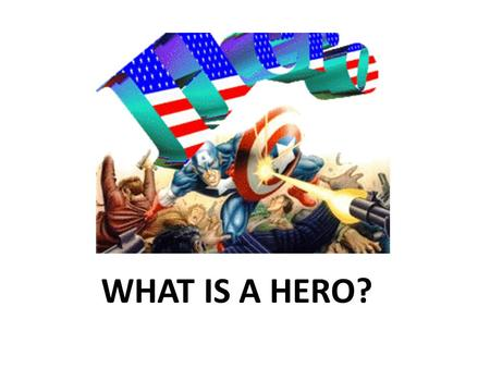WHAT IS A HERO?. What is a hero? BRAINSTORM HERO ATTRIBUTES.