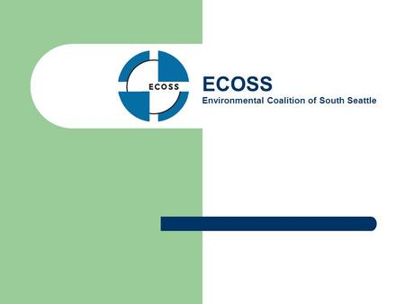ECOSS Environmental Coalition of South Seattle. Mission Statement ECOSS is a non-profit organization working with Puget Sound businesses and neighborhoods.