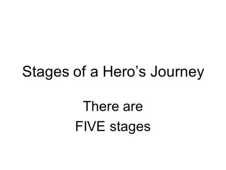 Stages of a Hero's Journey There are FIVE stages.