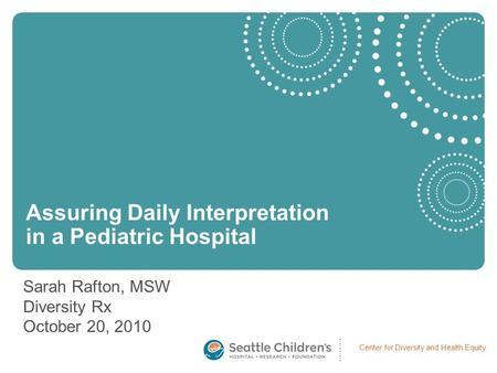 Center for Diversity and Health Equity Sarah Rafton, MSW Diversity Rx October 20, 2010 Assuring Daily Interpretation in a Pediatric Hospital.