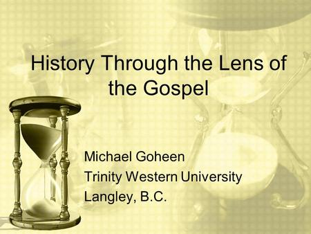 History Through the Lens of the Gospel Michael Goheen Trinity Western University Langley, B.C.