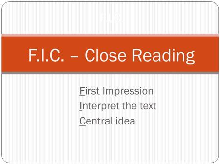 First Impression Interpret the text Central idea F.I.C. F.I.C. – Close Reading.