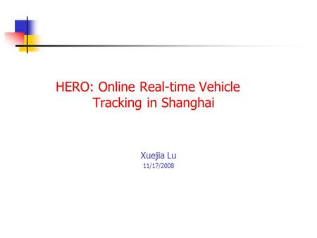 HERO: Online Real-time Vehicle Tracking in Shanghai Xuejia Lu 11/17/2008.