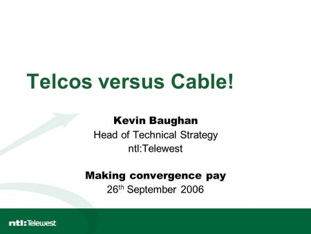 Telcos versus Cable! Kevin Baughan Head of Technical Strategy ntl:Telewest Making convergence pay 26 th September 2006.