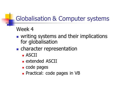 Globalisation & Computer systems Week 4 writing systems and their implications for globalisation character representation ASCII extended ASCII code pages.