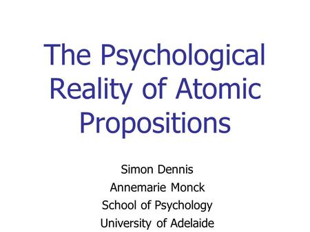 The Psychological Reality of Atomic Propositions Simon Dennis Annemarie Monck School of Psychology University of Adelaide.