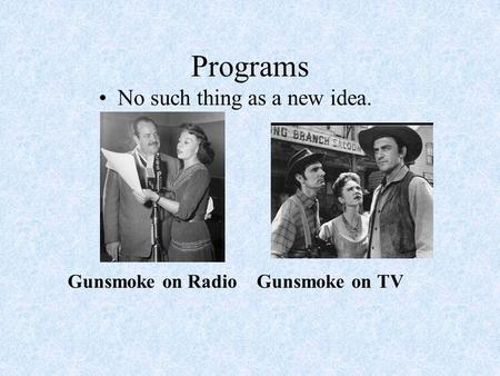 Programs No such thing as a new idea. Gunsmoke on Radio Gunsmoke on TV.