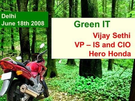 Green IT Vijay Sethi VP – IS and CIO Hero Honda Delhi June 18th 2008.
