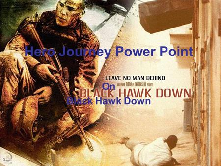 Hero Journey Power Point On Black Hawk Down. The Ordinary World This is when the soldiers are still at the base and they are sitting around waiting for.