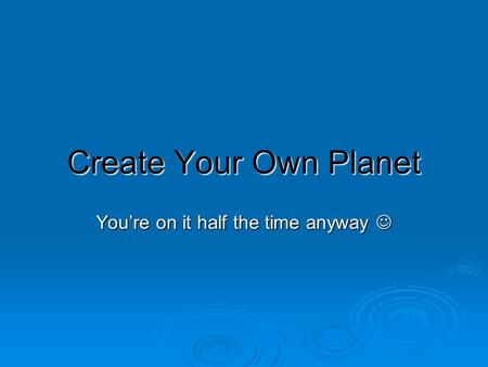 Create Your Own Planet You're on it half the time anyway You're on it half the time anyway.