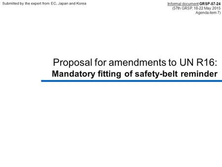 Proposal for amendments to UN R16: Mandatory fitting of safety-belt reminder Informal document GRSP-57-24 (57th GRSP, 18-22 May 2015 Agenda item 7) Submitted.