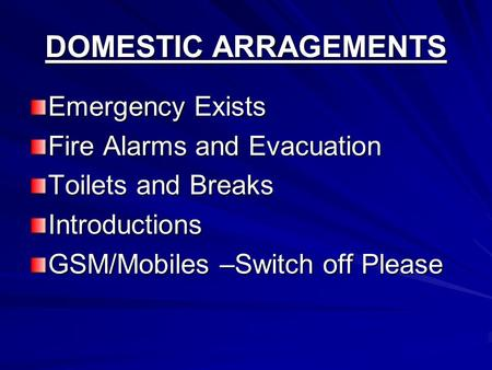 DOMESTIC ARRAGEMENTS Emergency Exists Fire Alarms and Evacuation Toilets and Breaks Introductions GSM/Mobiles –Switch off Please.