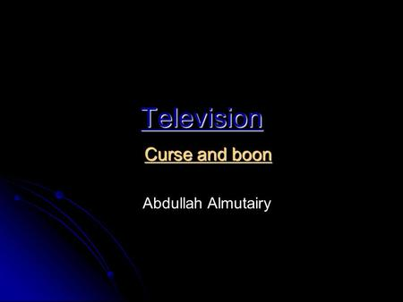 Television Curse and boon Abdullah Almutairy Television is an important form of communication and has been for many years. Television brings important.