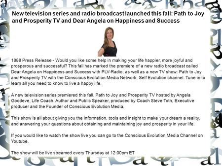 New television series and radio broadcast launched this fall: Path to Joy and Prosperity TV and Dear Angela on Happiness and Success 1888 Press Release.