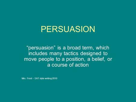 "PERSUASION ""persuasion"" is a broad term, which includes many tactics designed to move people to a position, a belief, or a course of action Mrs. Frost."