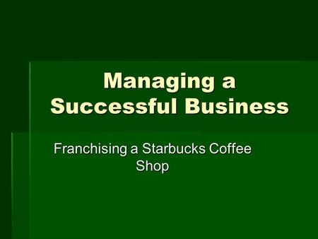 Managing a Successful Business Franchising a Starbucks Coffee Shop.