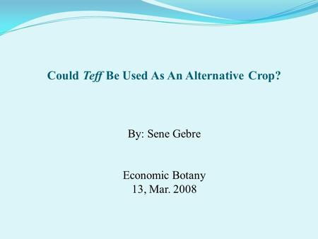 By: Sene Gebre Economic Botany 13, Mar. 2008 Could Teff Be Used As An Alternative Crop?