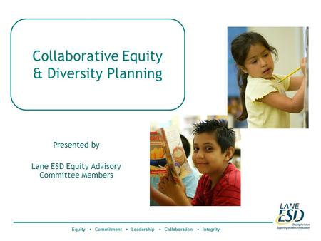 Collaborative Equity & Diversity Planning Equity  Commitment  Leadership  Collaboration  Integrity Presented by Lane ESD Equity Advisory Committee.