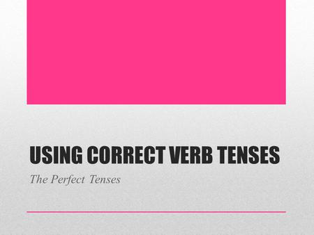 USING CORRECT VERB TENSES The Perfect Tenses. Perfect Tenses The perfect tenses are formed with the helping verb have in some form followed by the past.