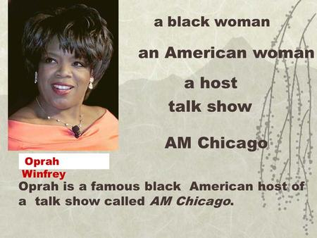 Oprah is a famous black American host of a talk show called AM Chicago. a black woman an American woman a host talk show AM Chicago Oprah Winfrey.