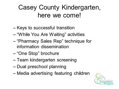 "Casey County Kindergarten, here we come! –Keys to successful transition –""While You Are Waiting"" activities –""Pharmacy Sales Rep"" technique for information."