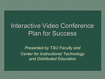 Interactive Video Conference Plan for Success Presented by TSU Faculty and Center for Instructional Technology and Distributed Education.